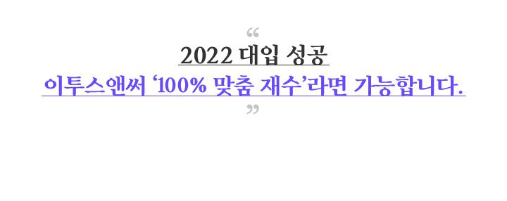 2022 대입 성공 이투스앤써 '100% 맞춤 재수'라면 가능합니다.