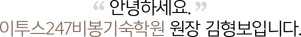 안녕하세요. ETOOS 24/7기숙학원 비봉 원장 김형보입니다.
